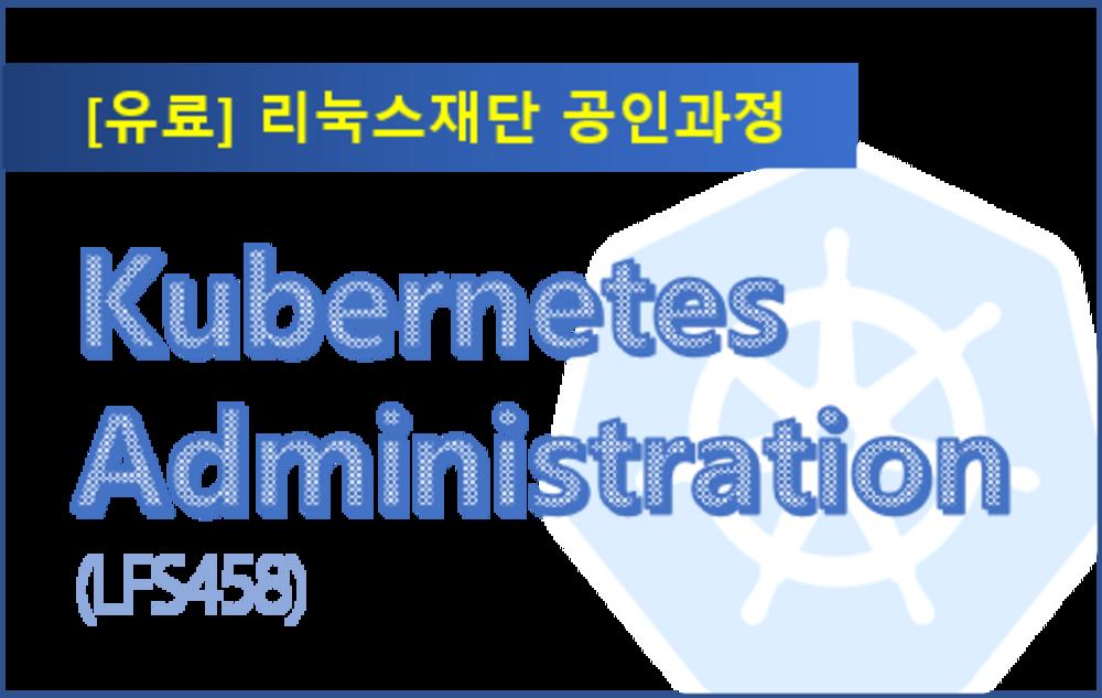 [리눅스재단공인과정_ LFS458] Kubernetes Administration