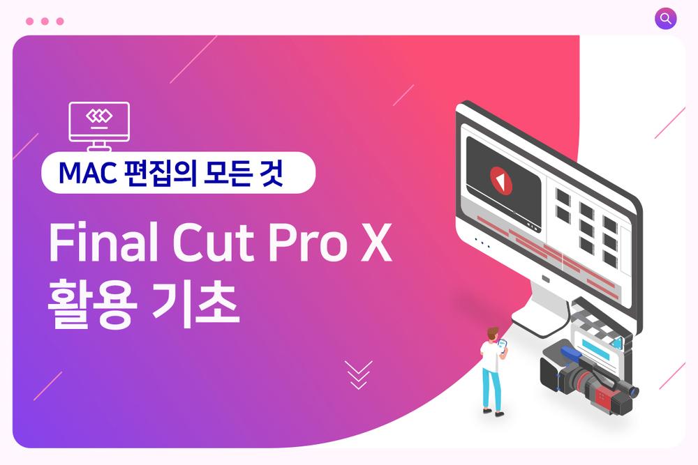 [정규과정] Final Cut Pro X 활용 기초 이미지