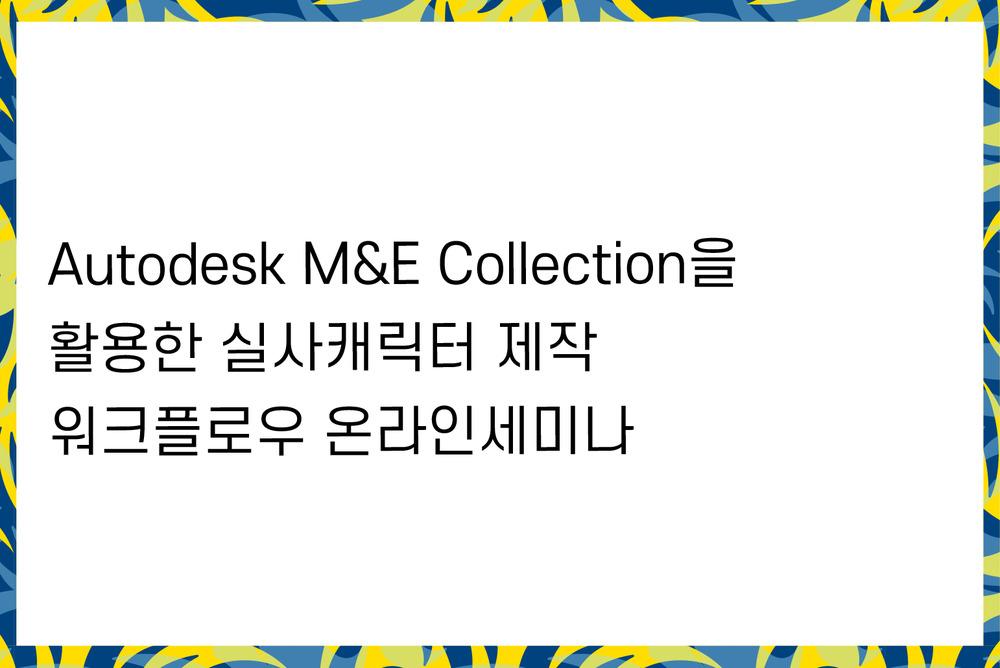Autodesk M&E Collection을 활용한 실사캐릭터 제작 워크플로우 온라인세미나