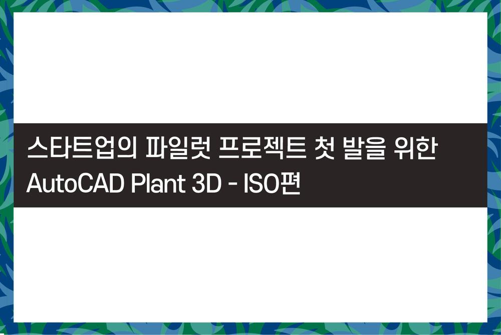 스타트업의 파일럿 프로젝트 첫 발을 위한 AutoCAD Plant 3D - ISO편
