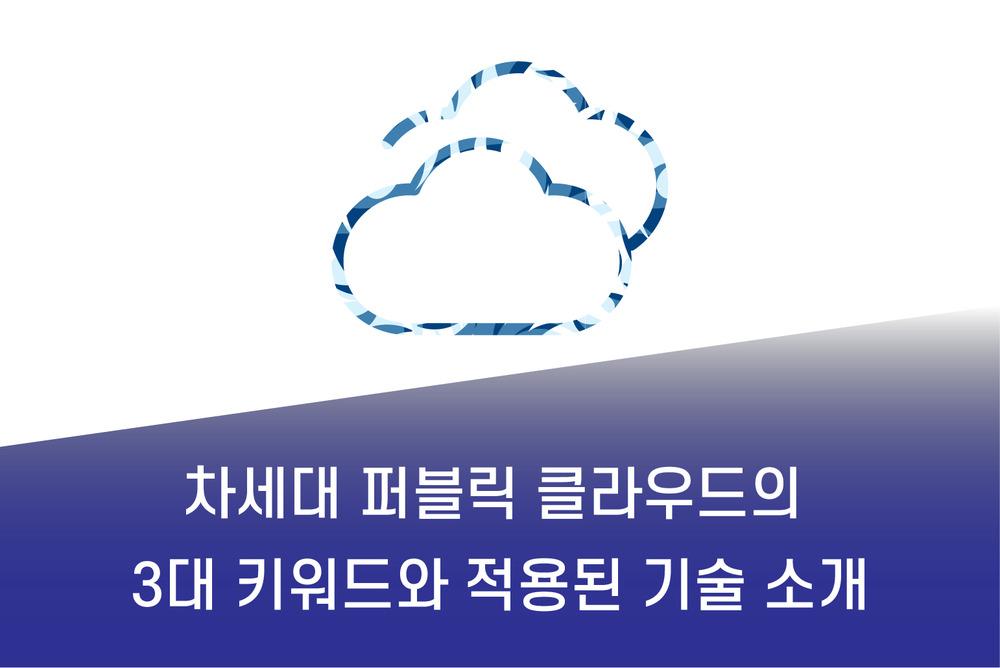 차세대 퍼블릭 클라우드의 3대 키워드와 적용된 기술 소개