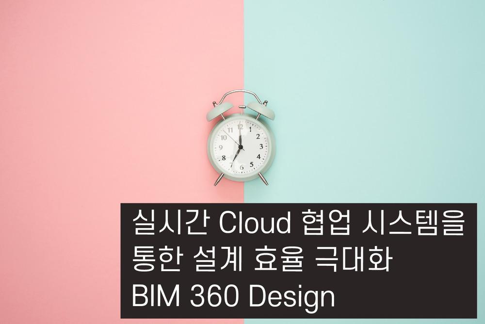 실시간 Cloud 협업 시스템을 통한 설계 효율 극대화 BIM 360 Design