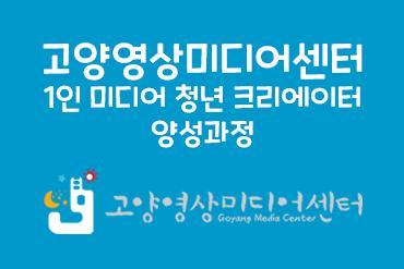 고양영상미디어센터 1인 미디어 청년 크리에이터 양성과정
